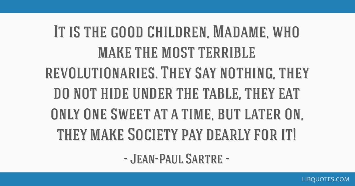 It is the good children, Madame, who make the most terrible revolutionaries. They say nothing, they do not hide under the table, they eat only one...