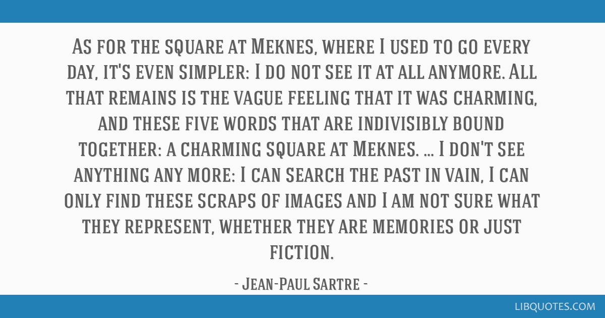 As for the square at Meknes, where I used to go every day, it's even simpler: I do not see it at all anymore. All that remains is the vague feeling...