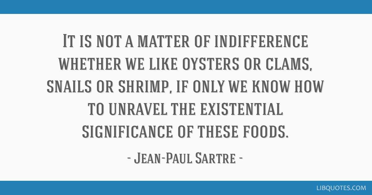 It is not a matter of indifference whether we like oysters or clams, snails or shrimp, if only we know how to unravel the existential significance of ...