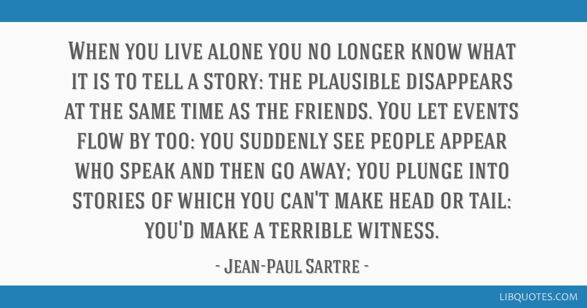 When you live alone you no longer know what it is to tell a story: the plausible disappears at the same time as the friends. You let events flow by...