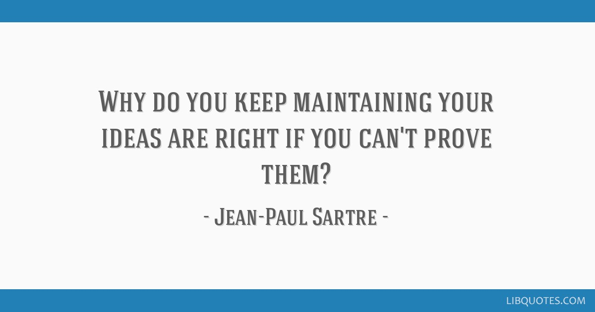 Why do you keep maintaining your ideas are right if you can't prove them?