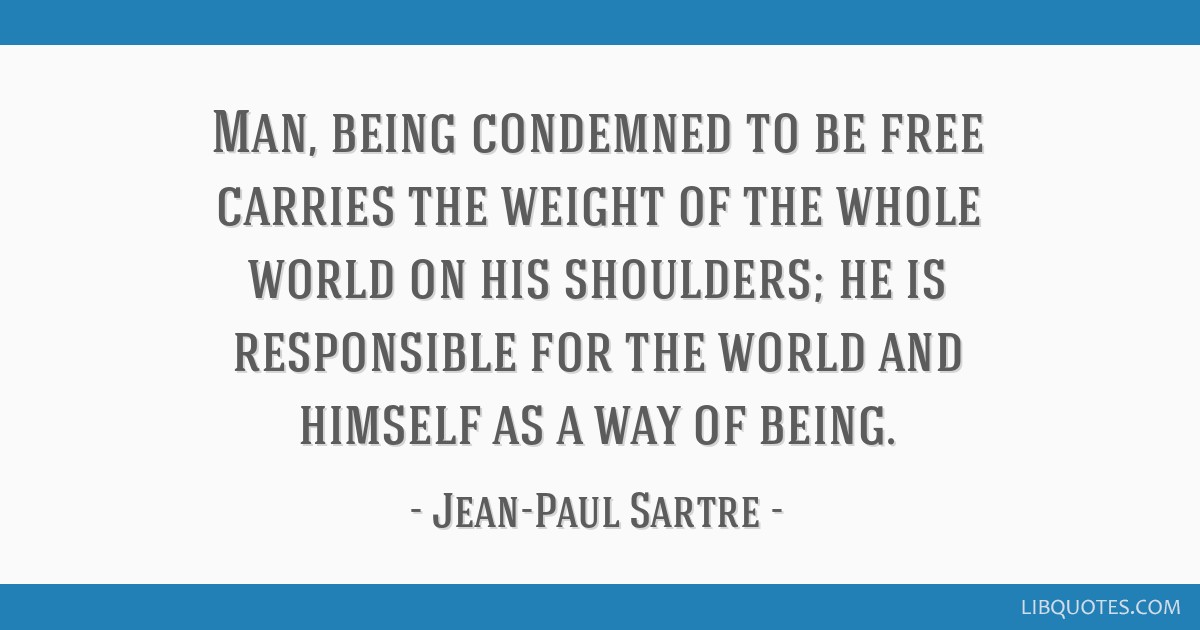 Man, being condemned to be free carries the weight of the whole world on his shoulders; he is responsible for the world and himself as a way of being.