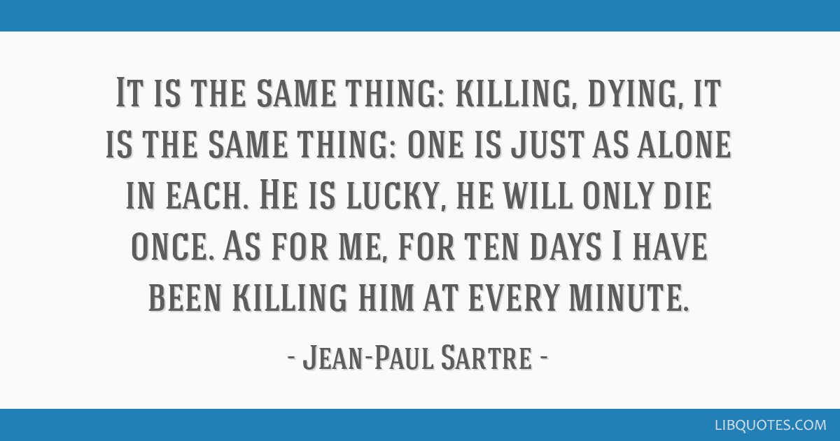 It is the same thing: killing, dying, it is the same thing: one is just as alone in each. He is lucky, he will only die once. As for me, for ten days ...