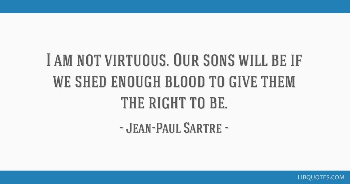 I am not virtuous. Our sons will be if we shed enough blood to give them the right to be.
