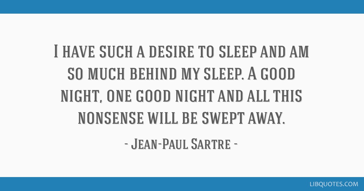 I have such a desire to sleep and am so much behind my sleep. A good night, one good night and all this nonsense will be swept away.