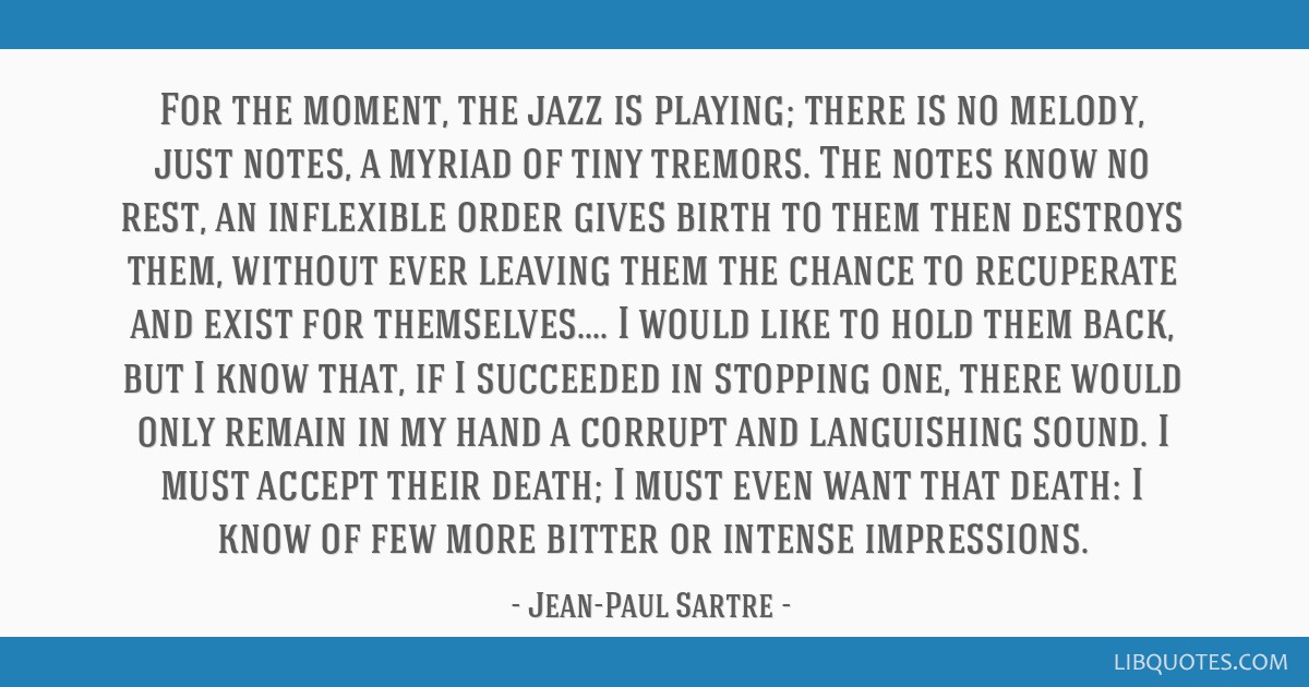 For the moment, the jazz is playing; there is no melody, just notes, a myriad of tiny tremors. The notes know no rest, an inflexible order gives...