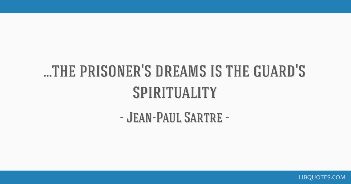 …the prisoner's dreams is the guard's spirituality