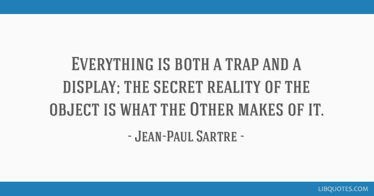 Everything is both a trap and a display; the secret reality of the object is what the Other makes of it.