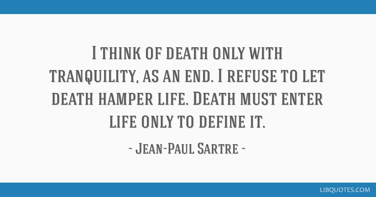 I think of death only with tranquility, as an end. I refuse to let death hamper life. Death must enter life only to define it.