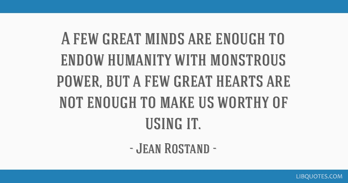 A few great minds are enough to endow humanity with monstrous power, but a few great hearts are not enough to make us worthy of using it.