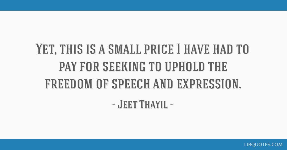 Yet, this is a small price I have had to pay for seeking to uphold the freedom of speech and expression.