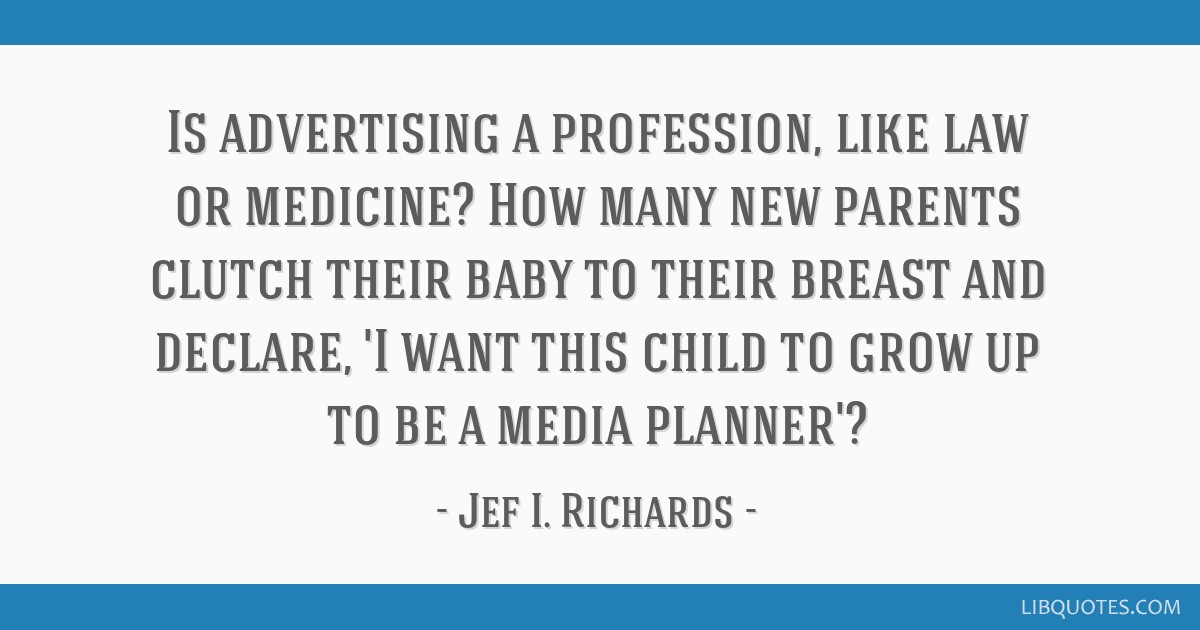 Is advertising a profession, like law or medicine? How many new parents clutch their baby to their breast and declare, 'I want this child to grow up...