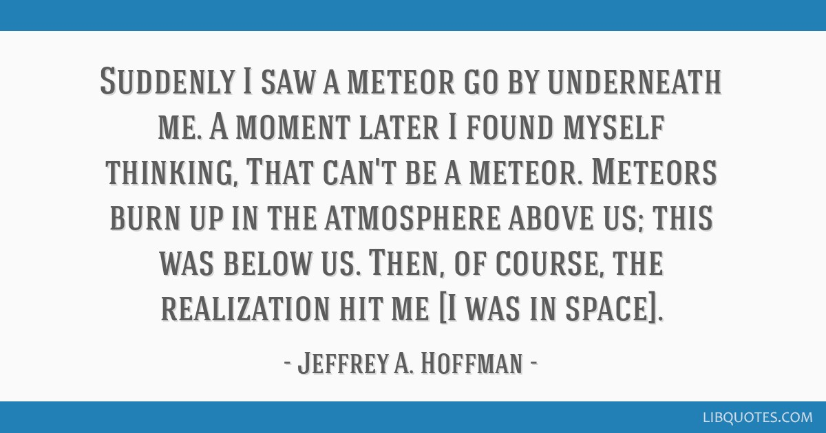 Suddenly I saw a meteor go by underneath me. A moment later I found myself thinking, That can't be a meteor. Meteors burn up in the atmosphere above...