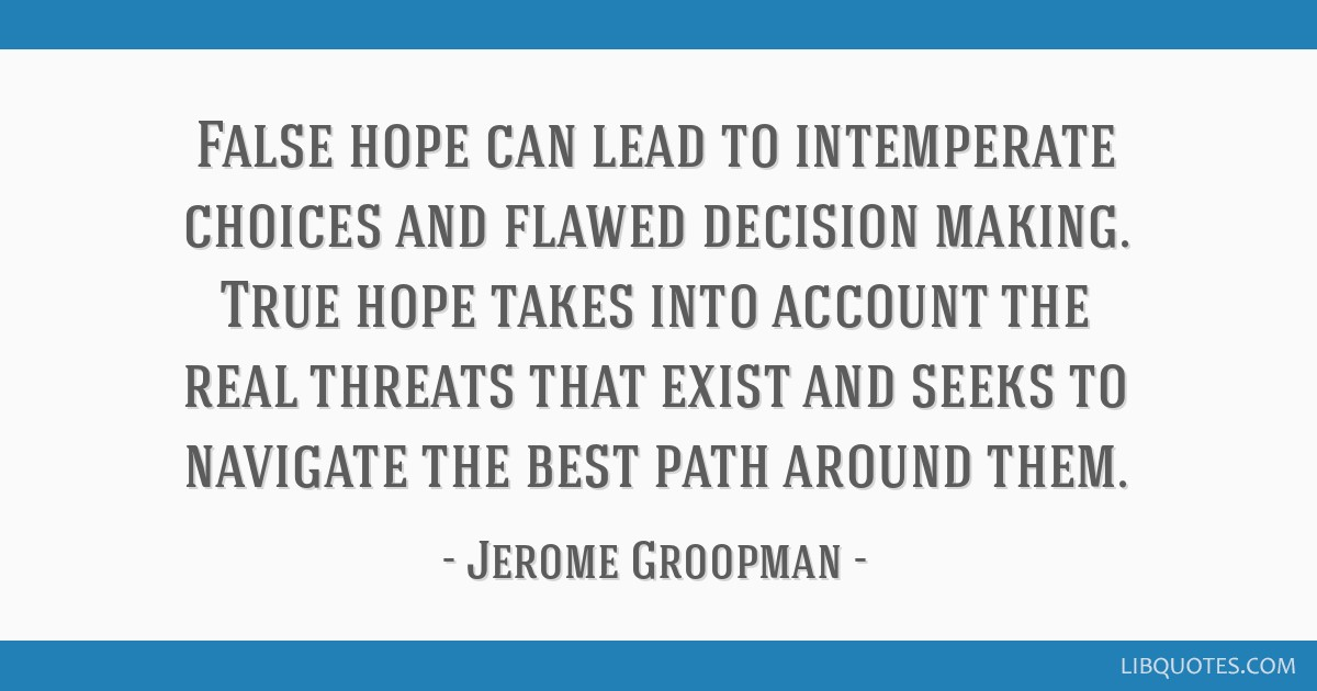 False hope can lead to intemperate choices and flawed decision making. True hope takes into account the real threats that exist and seeks to navigate ...