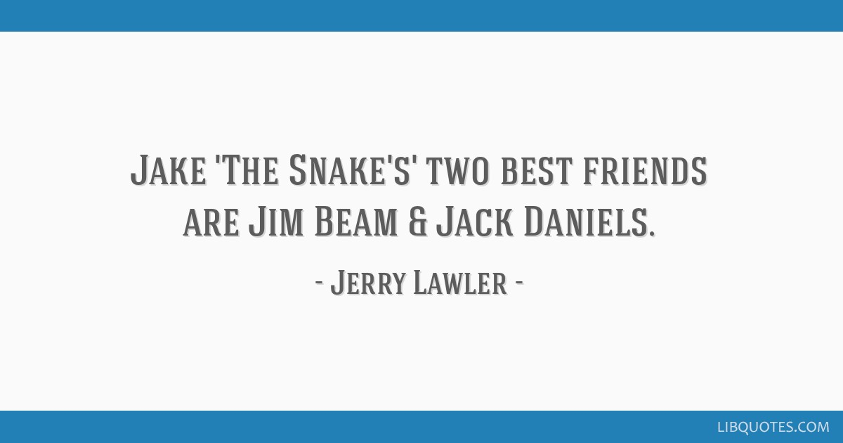 Jake \'The Snake\'s\' two best friends are Jim Beam & Jack Daniels.