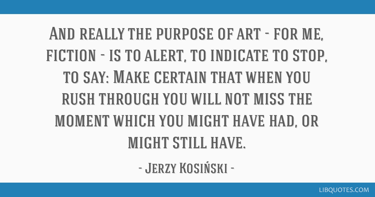And really the purpose of art - for me, fiction - is to alert, to indicate to stop, to say: Make certain that when you rush through you will not miss ...
