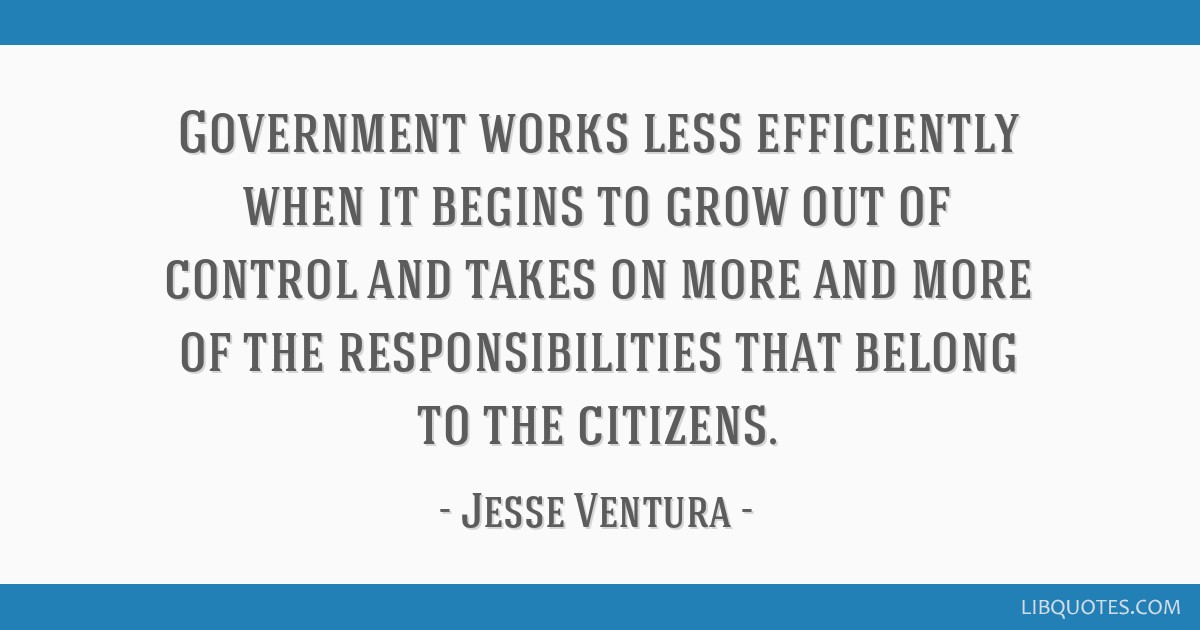 Government Works Less Efficiently When It Begins To Grow Out Of