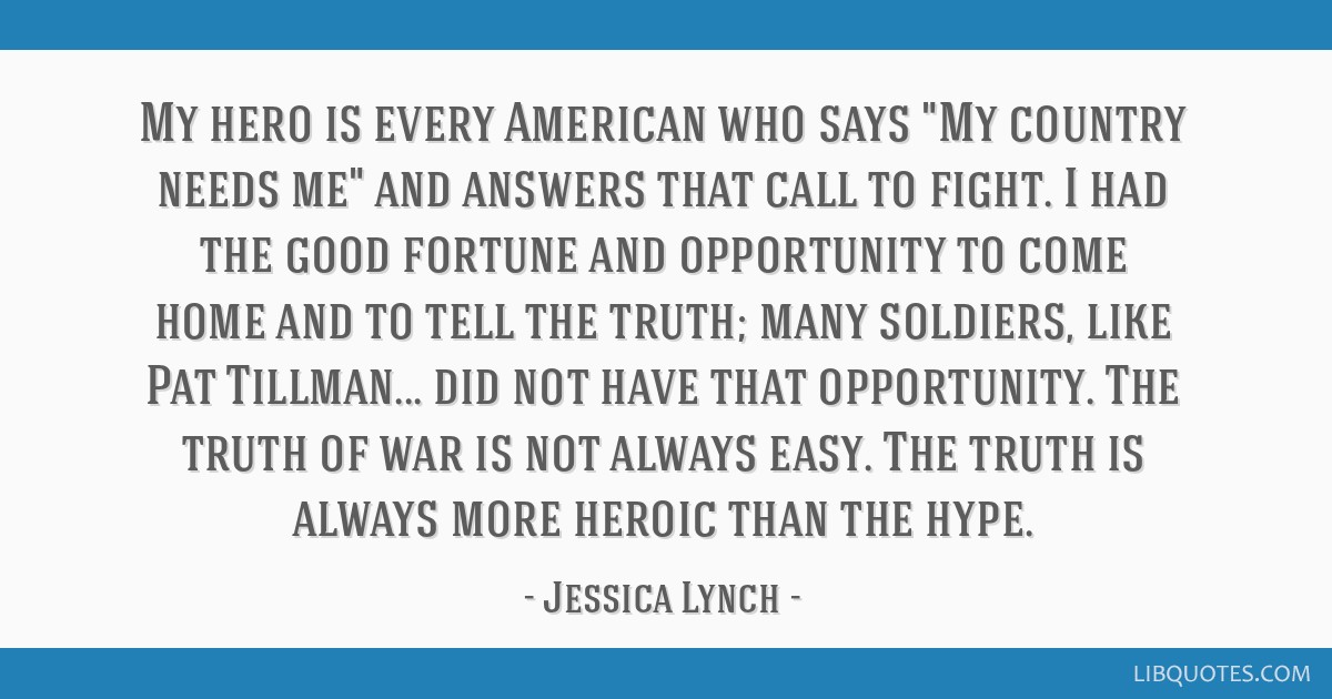 My hero is every American who says My country needs me and answers that call to fight. I had the good fortune and opportunity to come home and to...