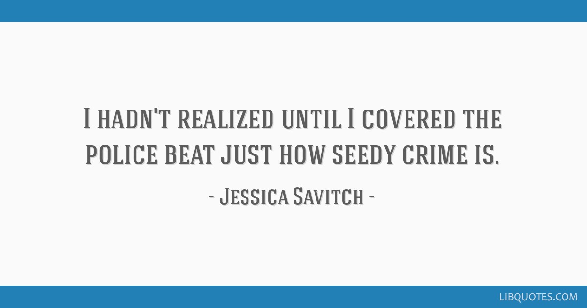 I hadn't realized until I covered the police beat just how seedy crime is.