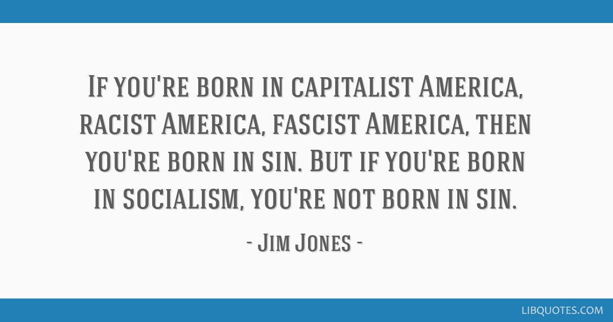 If you're born in capitalist America, racist America, fascist America, then you're born in sin. But if you're born in socialism, you're not born in...