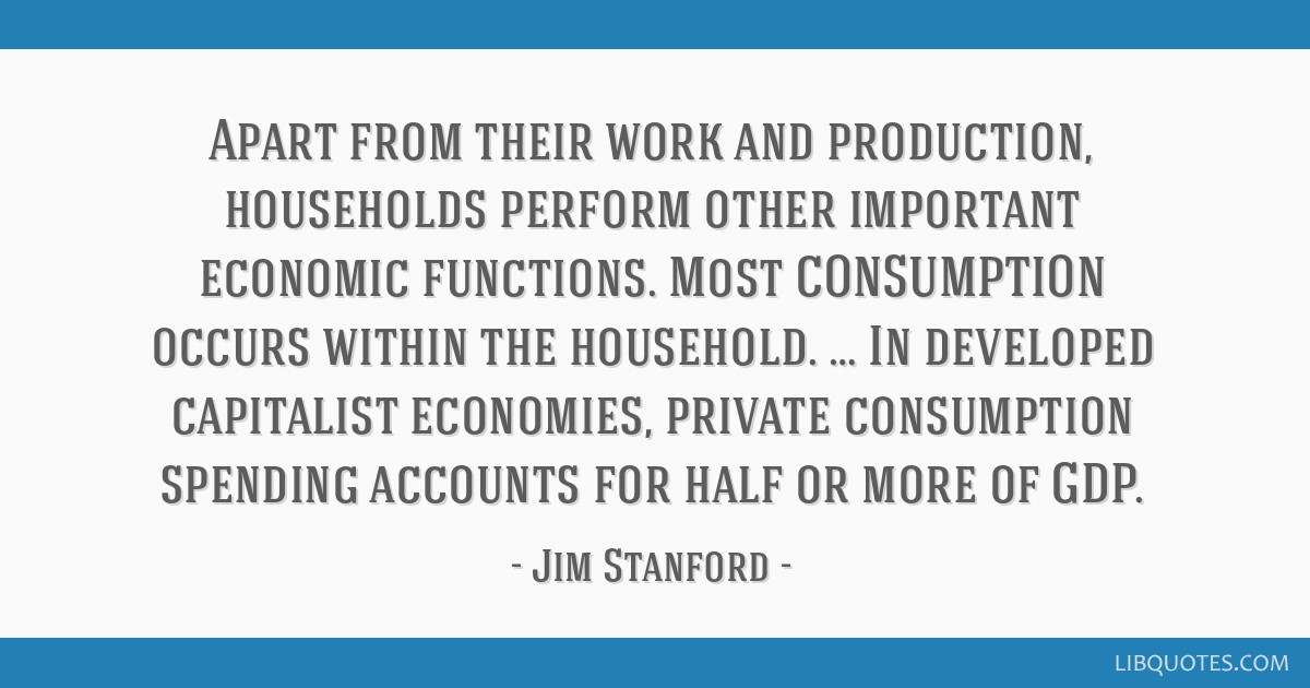 Apart from their work and production, households perform other important economic functions. Most CONSUMPTION occurs within the household. … In...