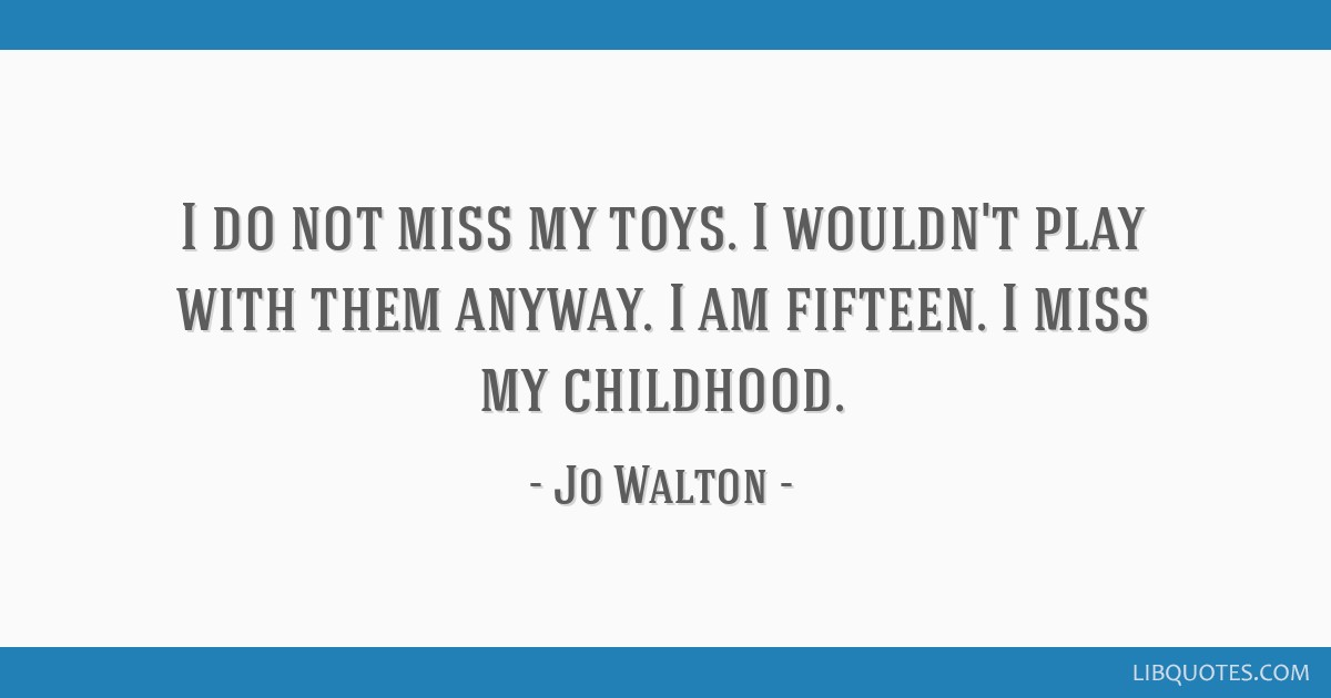 I Do Not Miss My Toys I Wouldn T Play With Them Anyway I Am Fifteen