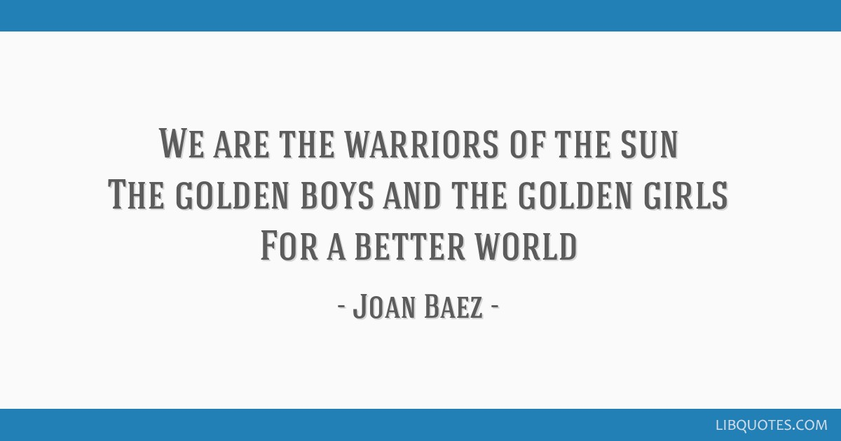 We are the warriors of the sun The golden boys and the golden girls For a better world