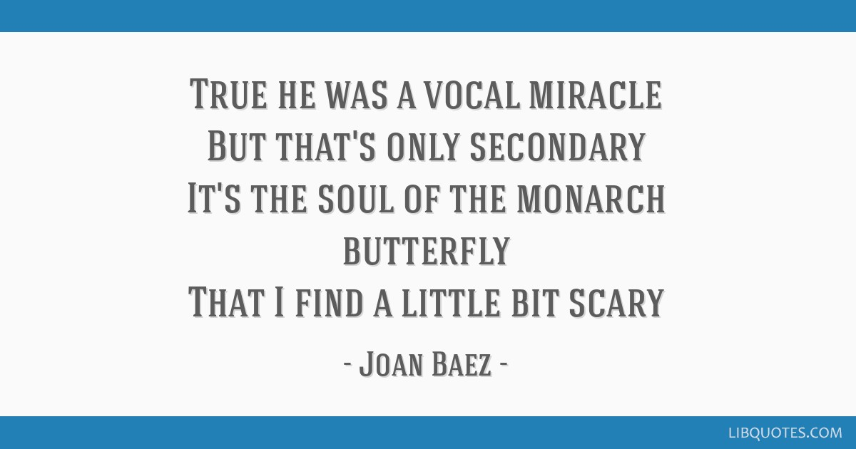 True he was a vocal miracle But that's only secondary It's the soul of the monarch butterfly That I find a little bit scary