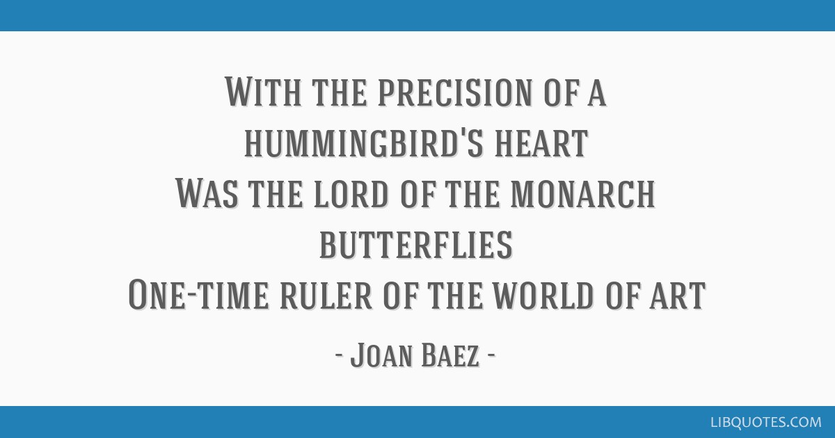 With the precision of a hummingbird's heart Was the lord of the monarch butterflies One-time ruler of the world of art