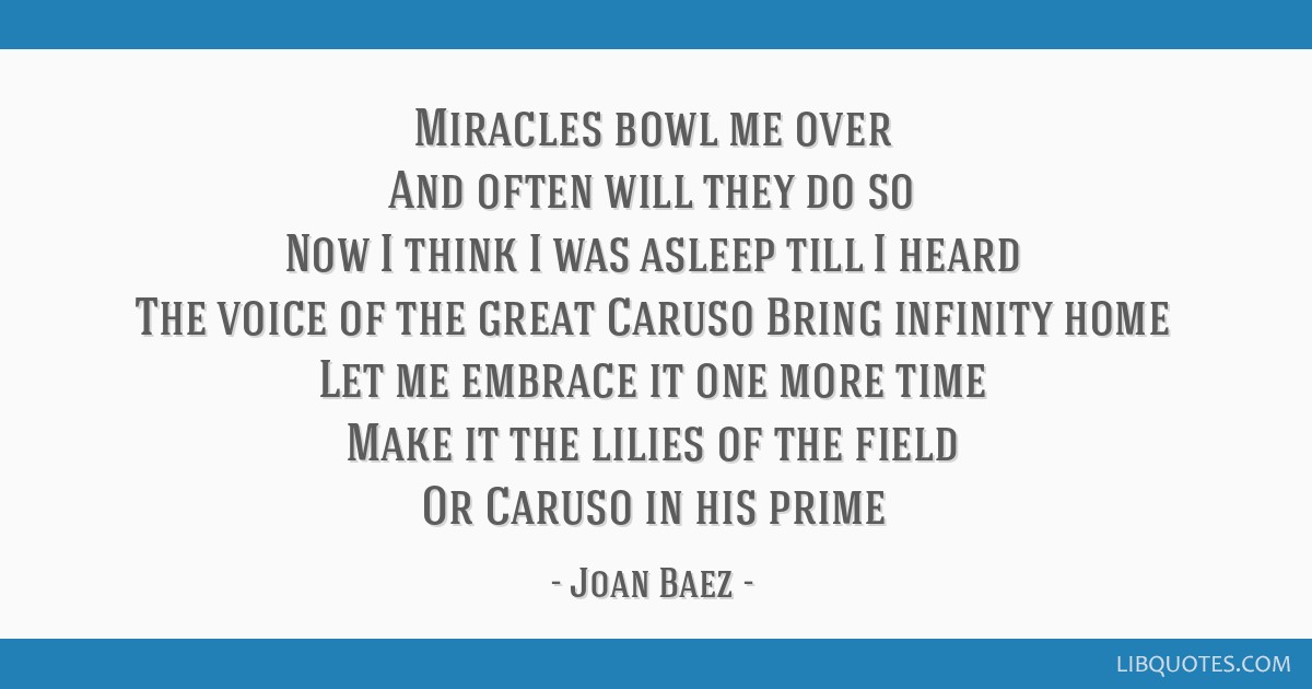 Miracles bowl me over And often will they do so Now I think I was asleep till I heard The voice of the great Caruso Bring infinity home Let me...