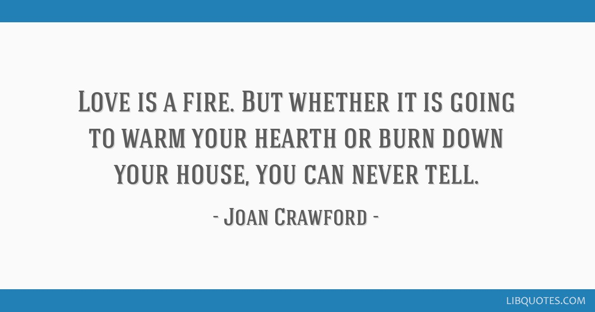 Love is a fire. But whether it is going to warm your hearth or burn down your house, you can never tell.