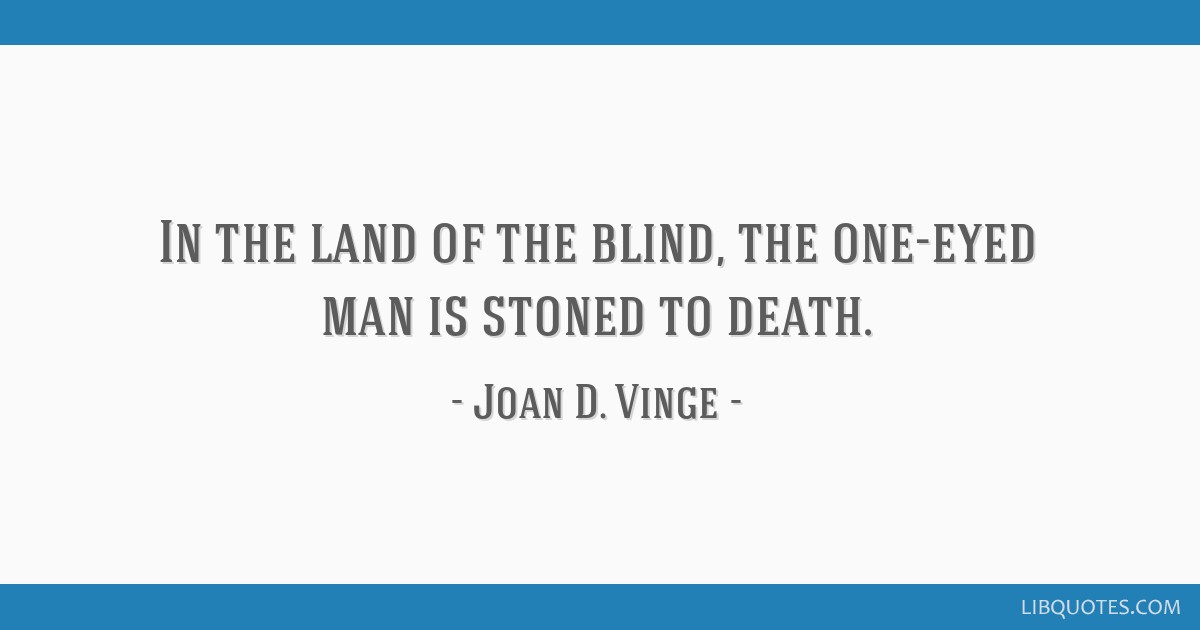 In the land of the blind, the one-eyed man is stoned to death.