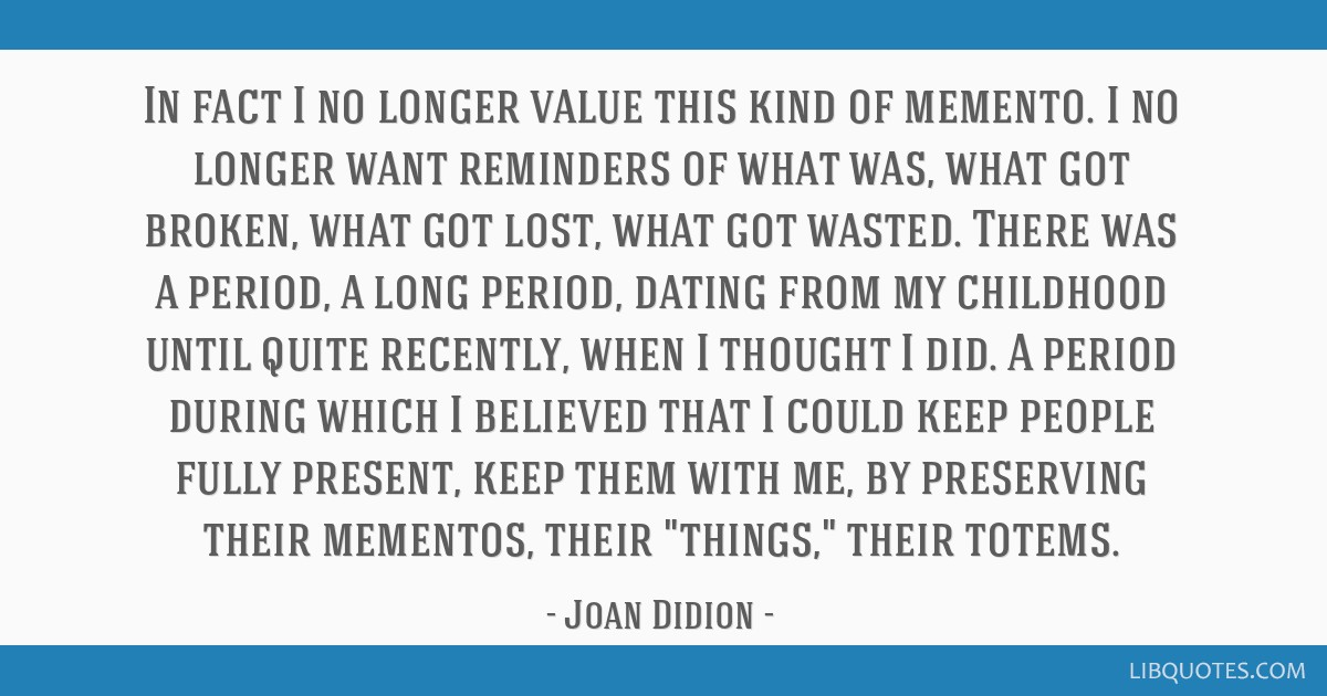 In fact I no longer value this kind of memento. I no longer want reminders of what was, what got broken, what got lost, what got wasted. There was a...