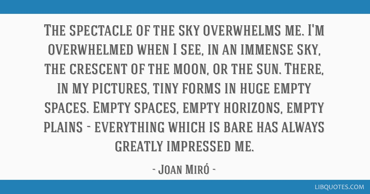 The spectacle of the sky overwhelms me. I'm overwhelmed when I see, in an immense sky, the crescent of the moon, or the sun. There, in my pictures,...