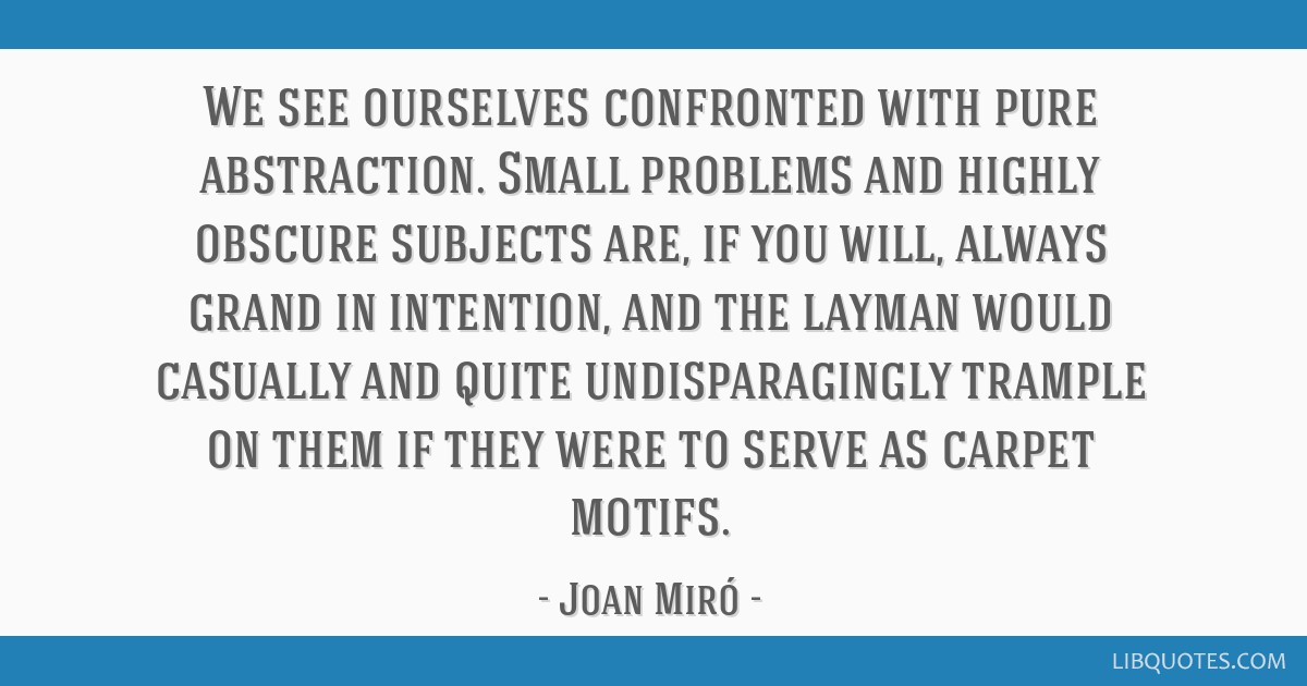 We see ourselves confronted with pure abstraction. Small problems and highly obscure subjects are, if you will, always grand in intention, and the...