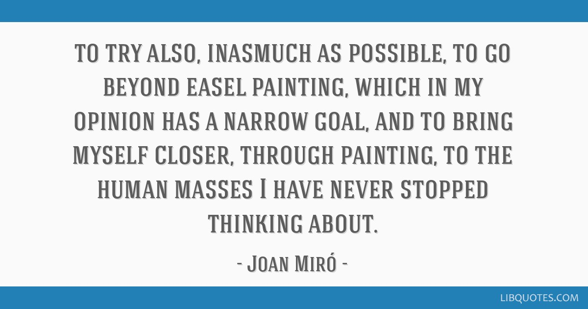 To try also, inasmuch as possible, to go beyond easel painting, which in my opinion has a narrow goal, and to bring myself closer, through painting,...