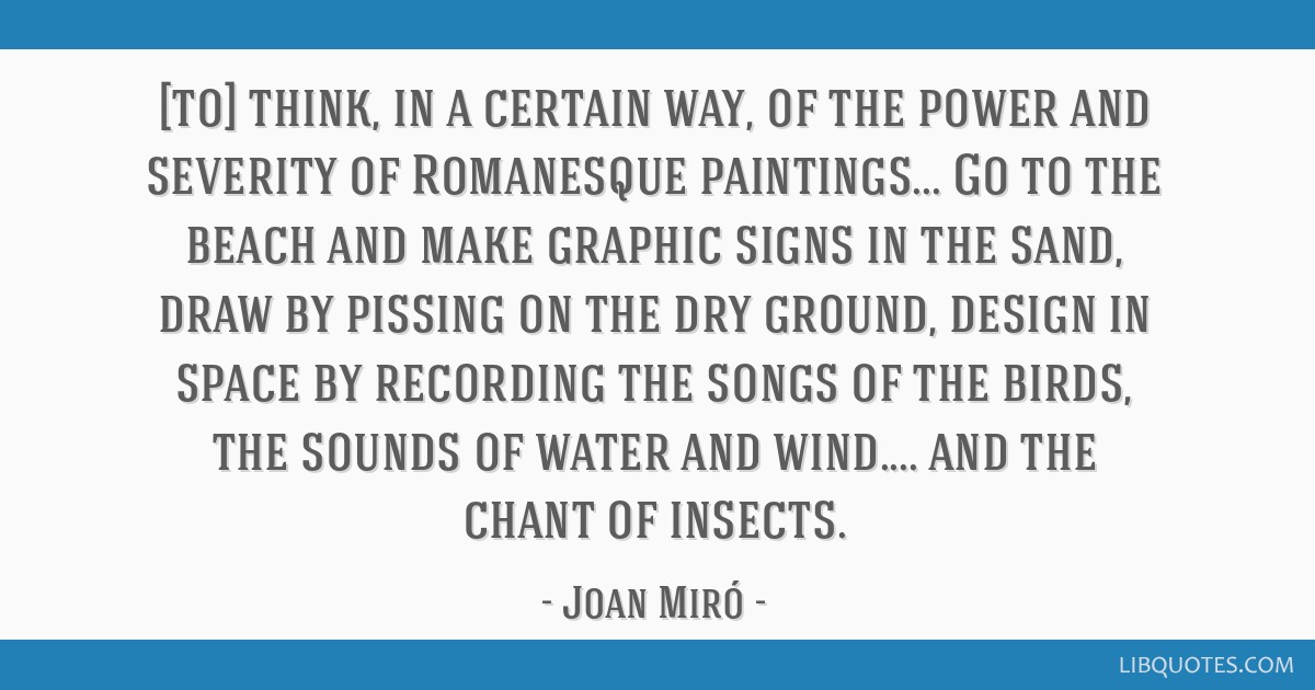 [to] think, in a certain way, of the power and severity of Romanesque paintings... Go to the beach and make graphic signs in the sand, draw by...