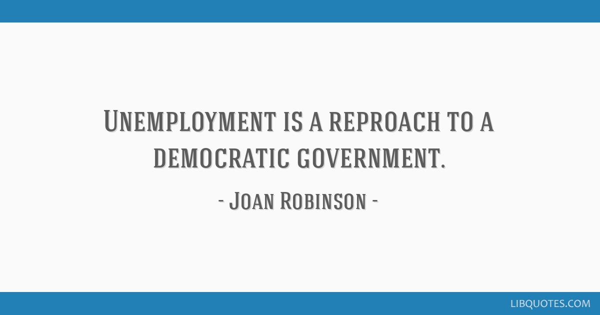 Unemployment is a reproach to a democratic government.