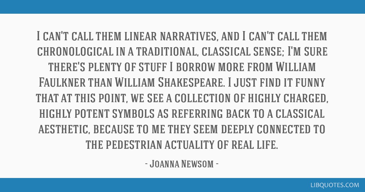 I can't call them linear narratives, and I can't call them chronological in a traditional, classical sense; I'm sure there's plenty of stuff I borrow ...
