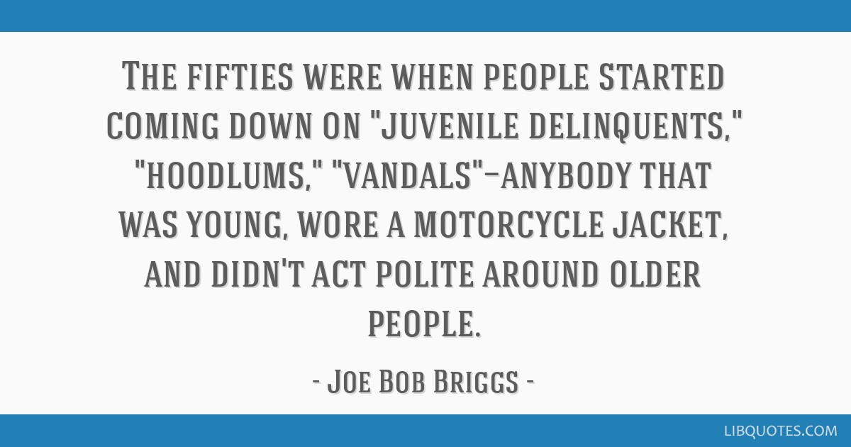 The fifties were when people started coming down on juvenile delinquents, hoodlums, vandals—anybody that was young, wore a motorcycle jacket, and...