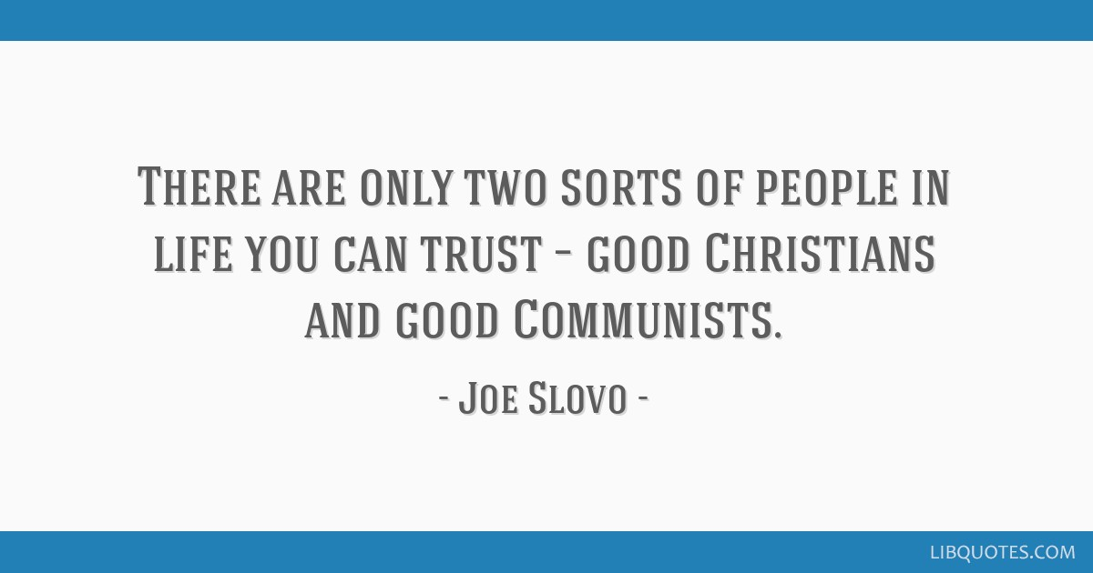 There are only two sorts of people in life you can trust – good Christians and good Communists.