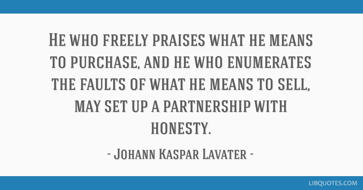 He who freely praises what he means to purchase, and he who enumerates the faults of what he means to sell, may set up a partnership with honesty.