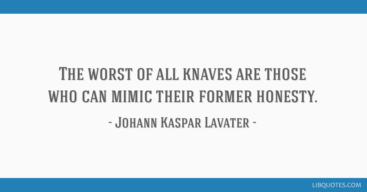 The worst of all knaves are those who can mimic their former honesty.