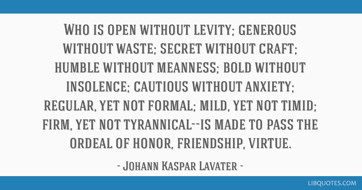 Who is open without levity; generous without waste; secret without craft; humble without meanness; bold without insolence; cautious without anxiety;...