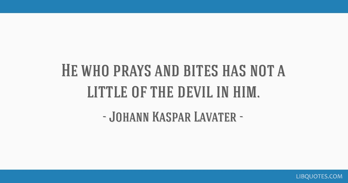 He who prays and bites has not a little of the devil in him.