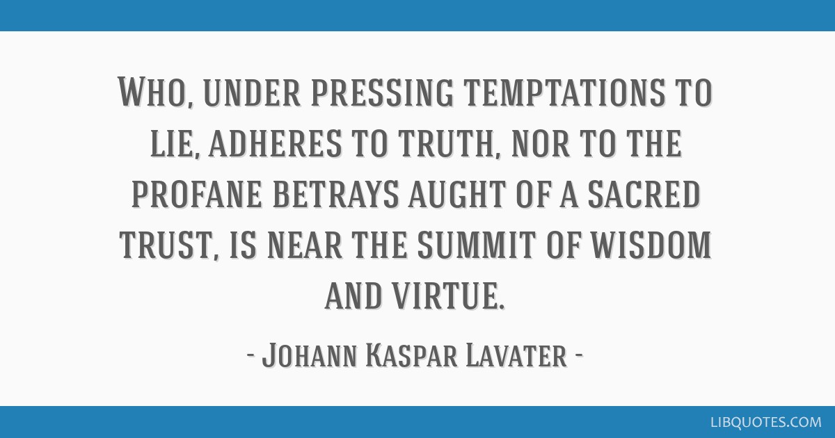 Who, under pressing temptations to lie, adheres to truth, nor to the profane betrays aught of a sacred trust, is near the summit of wisdom and virtue.