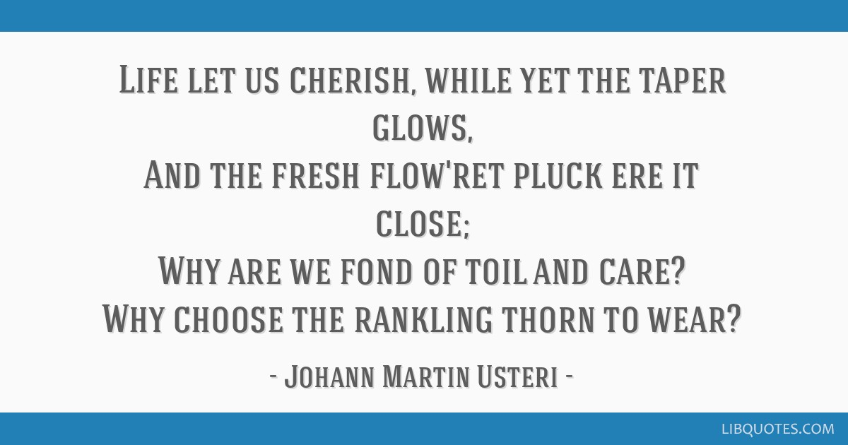 Life let us cherish, while yet the taper glows, And the fresh flow'ret pluck ere it close; Why are we fond of toil and care? Why choose the rankling...