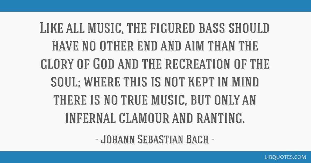 Like all music, the figured bass should have no other end and aim than the glory of God and the recreation of the soul; where this is not kept in...