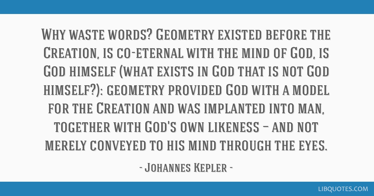 Why waste words? Geometry existed before the Creation, is co-eternal with the mind of God, is God himself (what exists in God that is not God...