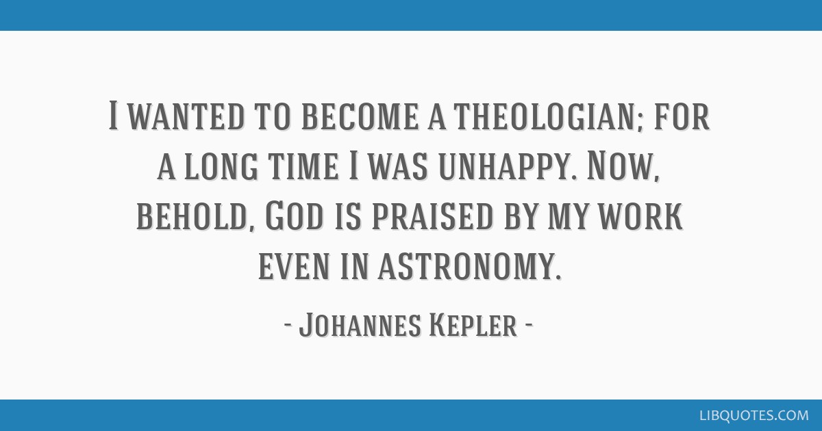 I wanted to become a theologian; for a long time I was unhappy. Now, behold, God is praised by my work even in astronomy.